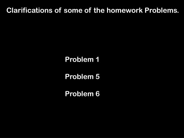 Clarifications of some of the homework Problems.