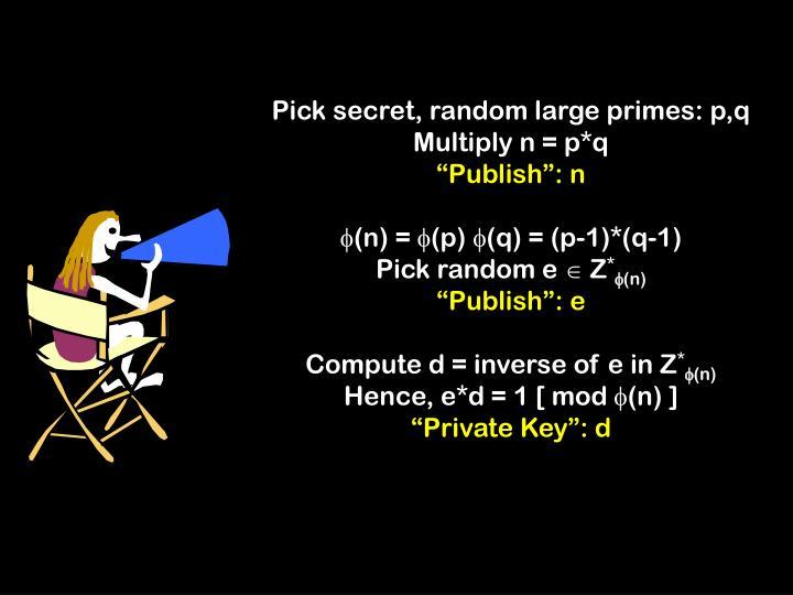 Pick secret, random large primes: p,q
