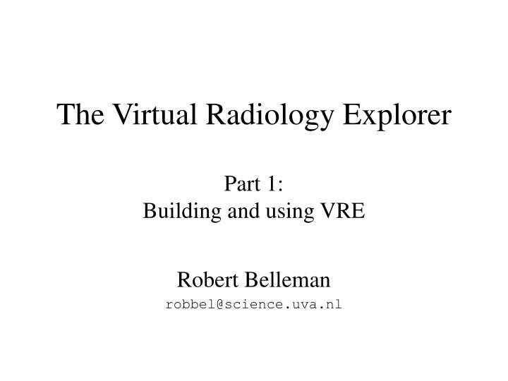 The virtual radiology explorer part 1 building and using vre