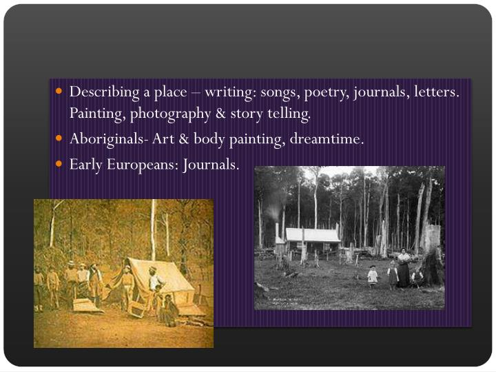 Describing a place – writing: songs, poetry, journals, letters. Painting, photography & story telling.