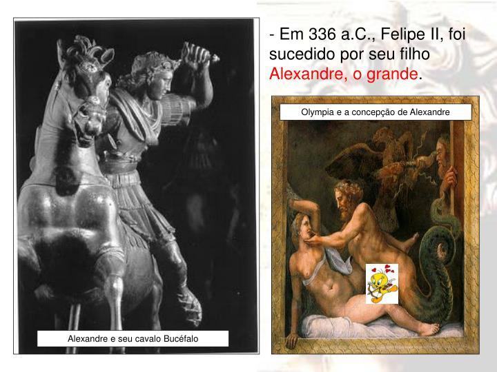 - Em 336 a.C., Felipe II, foi sucedido por seu filho