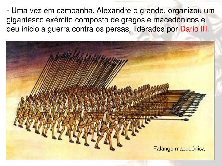 - Uma vez em campanha, Alexandre o grande, organizou um gigantesco exército composto de gregos e macedônicos e deu inicio a guerra contra os persas, liderados por