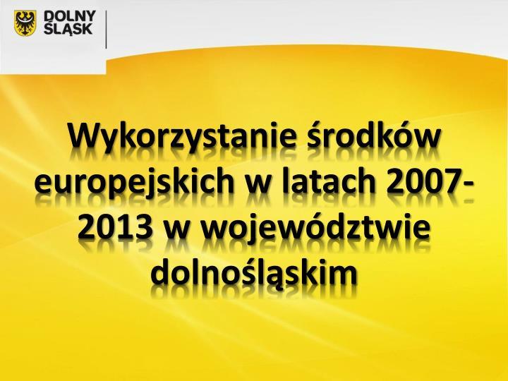 Wykorzystanie środków europejskich w latach 2007-2013 w województwie dolnośląskim