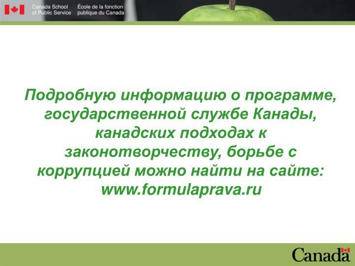 Подробную информацию о программе, государственной службе Канады, канадских подходах к законотворчеству, борьбе с коррупцией можно найти на сайте: