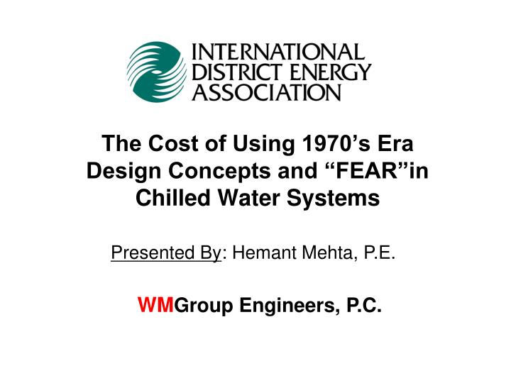 The cost of using 1970 s era design concepts and fear in chilled water systems