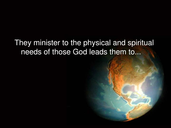 They minister to the physical and spiritual needs of those God leads them to