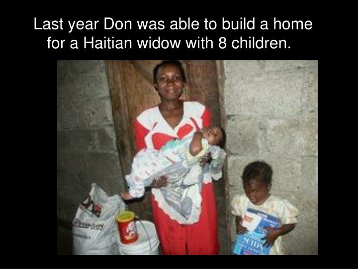 Last year Don was able to build a home for a Haitian widow with 8 children.