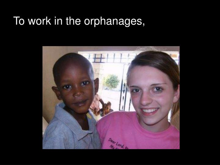 To work in the orphanages,
