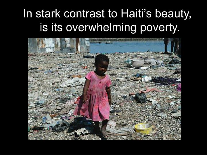 In stark contrast to Haiti's beauty, is its overwhelming poverty.