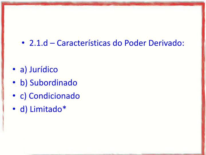 2.1.d – Características do Poder Derivado: