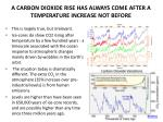 a carbon dioxide rise has always come after a temperature increase not before