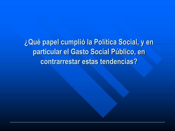 ¿Qué papel cumplió la Política Social, y en particular el Gasto Social Público, en contrarrestar estas tendencias?