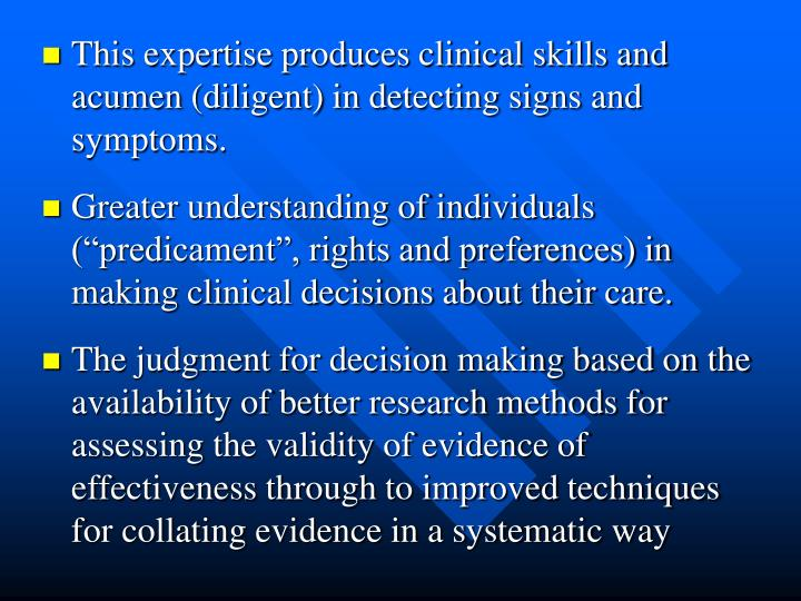 This expertise produces clinical skills and acumen (diligent) in detecting signs and symptoms.