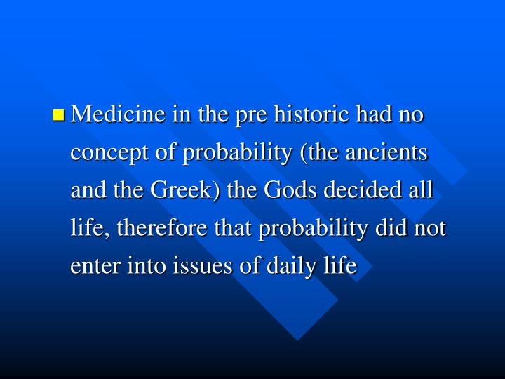 Medicine in the pre historic had no concept of probability (the ancients and the Greek) the Gods dec...
