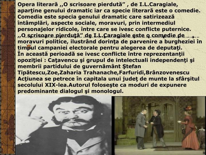 """Opera literară ,,O scrisoare pierdută"""" , de I.L.Caragiale, aparţine genului dramatic iar ca specie literară este o comedie."""