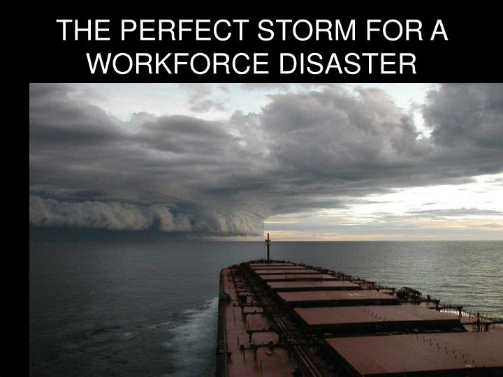 THE PERFECT STORM FOR A WORKFORCE DISASTER