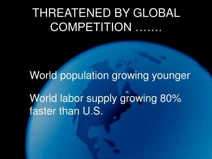 THREATENED BY GLOBAL COMPETITION …….