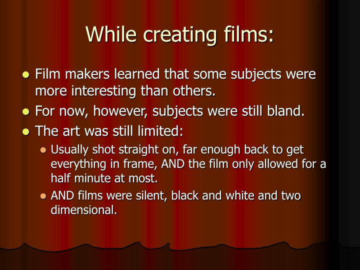 While creating films:
