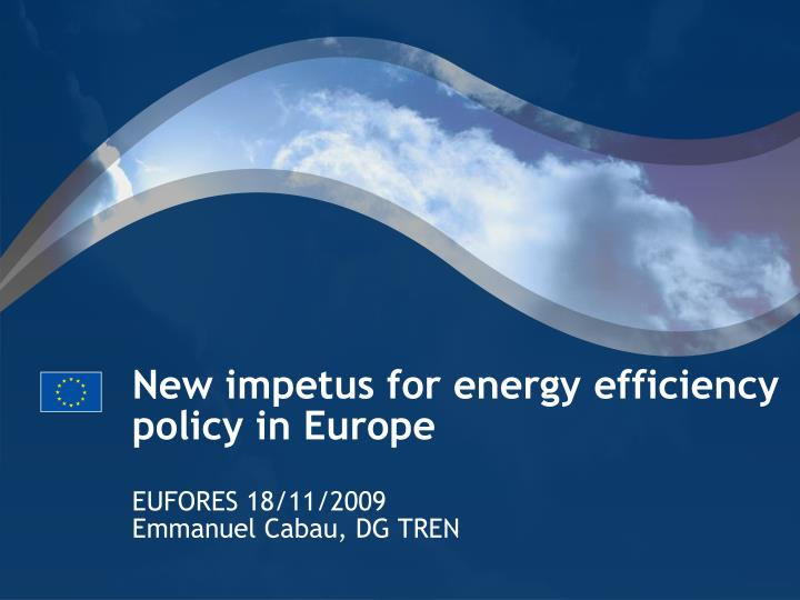 new impetus for energy efficiency policy in europe eufores 18 11 2009 emmanuel cabau dg tren n.