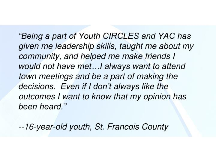 """Being a part of Youth CIRCLES and YAC has given me leadership skills, taught me about my community, and helped me make friends I would not have met…I always want to attend town meetings and be a part of making the decisions.  Even if I don't always like the outcomes I want to know that my opinion has been heard."""
