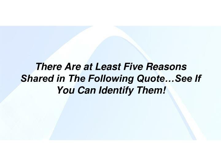 There Are at Least Five Reasons Shared in The Following Quote…See If You Can Identify Them!