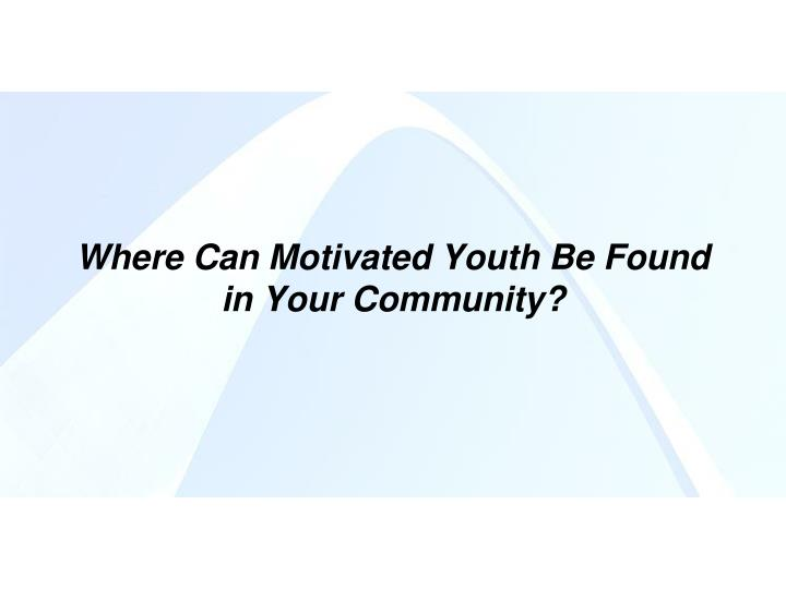 Where Can Motivated Youth Be Found in Your Community?