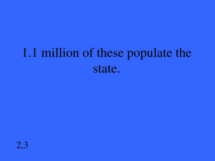 1.1 million of these populate the state.