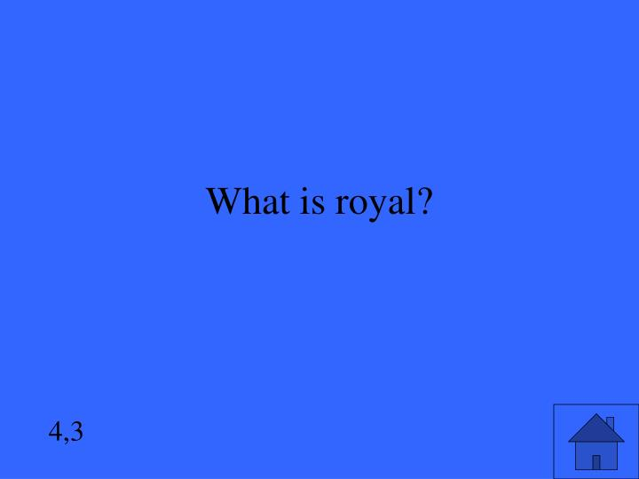 What is royal?