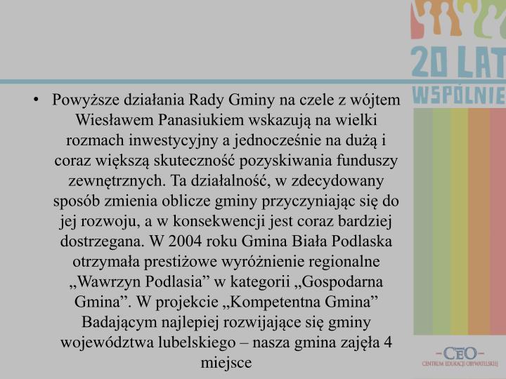 """Powyższe działania Rady Gminy na czele z wójtem Wiesławem Panasiukiem wskazują na wielki rozmach inwestycyjny a jednocześnie na dużą i coraz większą skuteczność pozyskiwania funduszy zewnętrznych. Ta działalność, w zdecydowany sposób zmienia oblicze gminy przyczyniając się do jej rozwoju, a w konsekwencji jest coraz bardziej dostrzegana. W 2004 roku Gmina Biała Podlaska otrzymała prestiżowe wyróżnienie regionalne """"Wawrzyn Podlasia"""" w kategorii """"Gospodarna Gmina"""". W projekcie """"Kompetentna Gmina"""" Badającym najlepiej rozwijające się gminy województwa lubelskiego – nasza gmina zajęła 4 miejsce"""