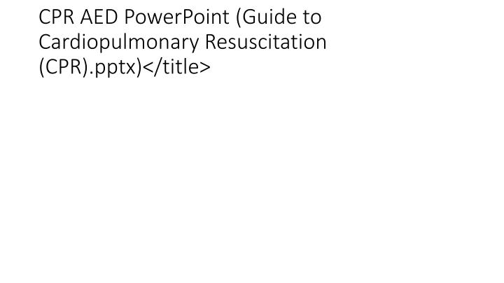 CPR AED PowerPoint (Guide to Cardiopulmonary Resuscitation (CPR).pptx)</title>