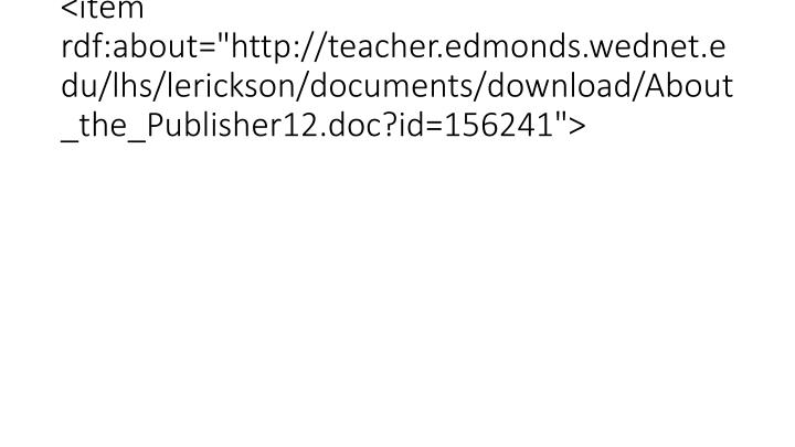 "<item rdf:about=""http://teacher.edmonds.wednet.edu/lhs/lerickson/documents/download/About_the_Publisher12.doc?id=156241"">"