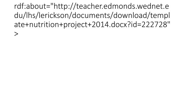 "<item rdf:about=""http://teacher.edmonds.wednet.edu/lhs/lerickson/documents/download/template+nutrition+project+2014.docx?id=222728"">"