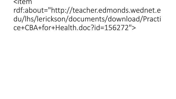 "<item rdf:about=""http://teacher.edmonds.wednet.edu/lhs/lerickson/documents/download/Practice+CBA+for+Health.doc?id=156272"">"