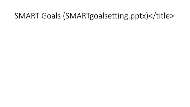 SMART Goals (SMARTgoalsetting.pptx)</title>
