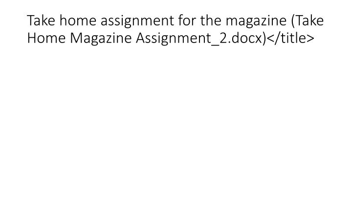 Take home assignment for the magazine (Take Home Magazine Assignment_2.docx)</title>