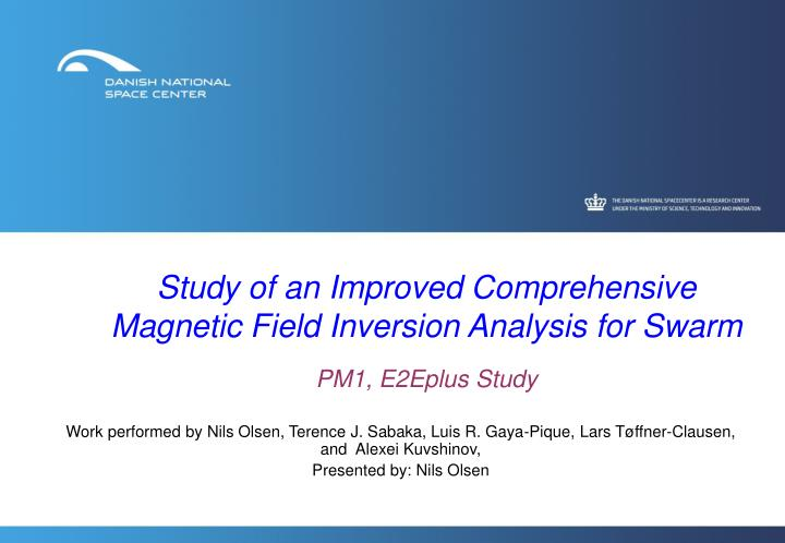 Study of an improved comprehensive magnetic field inversion analysis for swarm pm1 e2eplus study