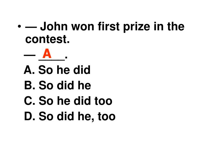— John won first prize in the contest.