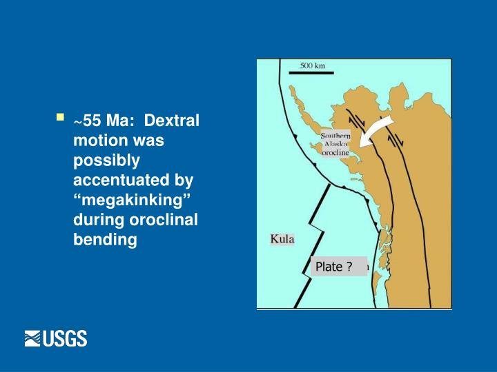 """~55 Ma:  Dextral motion was possibly accentuated by """"megakinking"""" during oroclinal bending"""