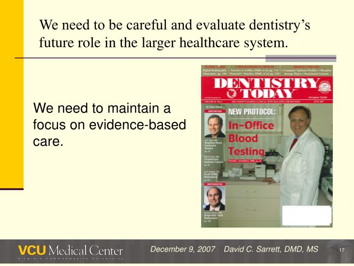 We need to be careful and evaluate dentistry's future role in the larger healthcare system.