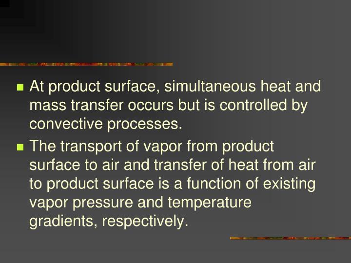 At product surface, simultaneous heat and mass transfer occurs but is controlled by convective processes.