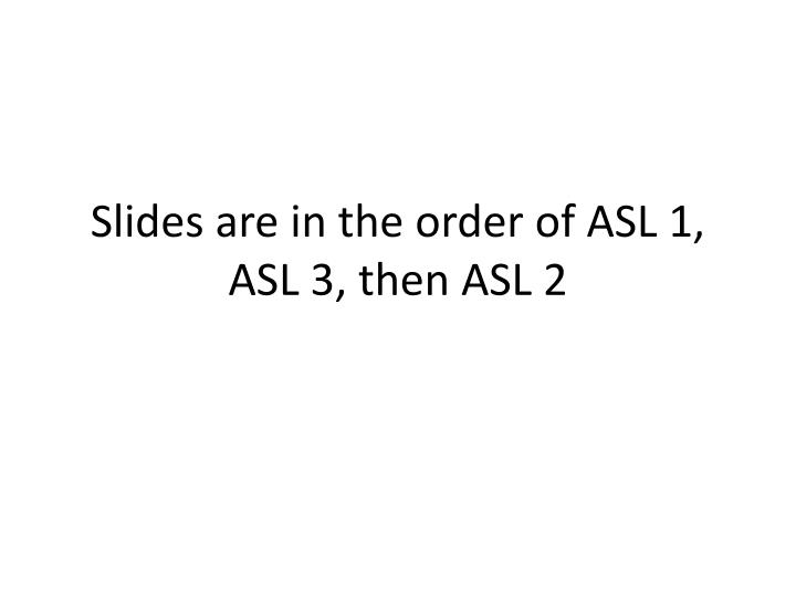 Slides are in the order of asl 1 asl 3 then asl 2