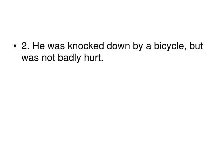 2. He was knocked down by a bicycle, but was not badly hurt.