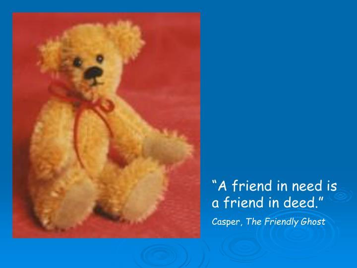 """""""A friend in need is a friend in deed."""""""