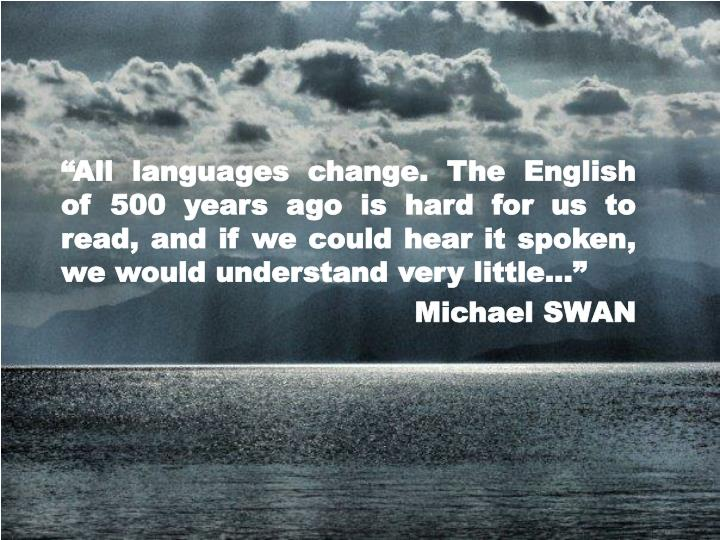 """All languages change. The English of 500 years ago is hard for us to read, and if we could hear i..."