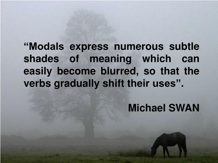 """Modals express numerous subtle shades of meaning which can easily become blurred, so that the verbs gradually shift their uses""."