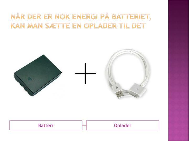 Når der er nok energi på batteriet, kan man sætte en oplader til det