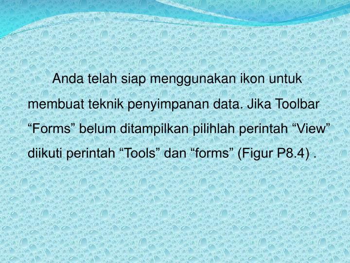 """Anda telah siap menggunakan ikon untuk membuat teknik penyimpanan data. Jika Toolbar """"Forms"""" belum ditampilkan pilihlah perintah """"View"""" diikuti perintah """"Tools"""" dan """"forms"""" (Figur P8.4) ."""