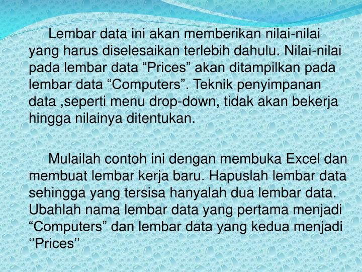 "Lembar data ini akan memberikan nilai-nilai yang harus diselesaikan terlebih dahulu. Nilai-nilai pada lembar data ""Prices"" akan ditampilkan pada lembar data ""Computers"". Teknik penyimpanan data ,seperti menu drop-down, tidak akan bekerja hingga nilainya ditentukan."