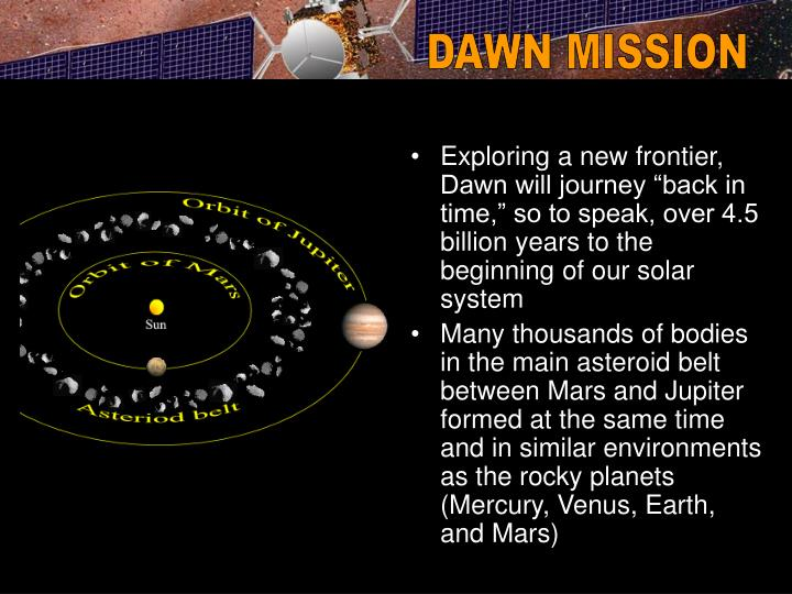 """Exploring a new frontier, Dawn will journey """"back in time,"""" so to speak, over 4.5 billion years to the beginning of our solar system"""