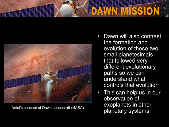 Dawn will also contrast the formation and evolution of these two small planetesimals that followed very different evolutionary paths so we can understand what controls that evolution